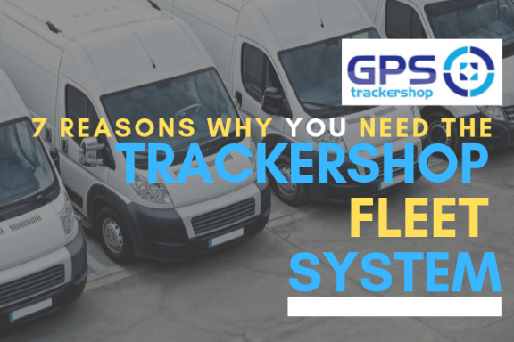 7 REASONS FOR THE TRACKERSHOP FLEET TRACKING SYSTEM